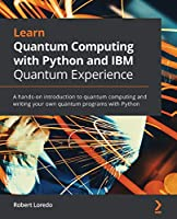 Learn Quantum Computing with Python and IBM Quantum Experience: A hands-on introduction to quantum computing and writing your own quantum programs with Python Front Cover