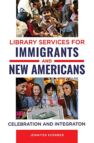 Library Services for Immigrants and New Americans: Celebration and Integration (English Edition)