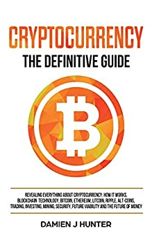 Cryptocurrency - The Definitive Guide  Revealing Everything About Cryptocurrency  How it Works Blockchain Bitcoin Ethereum Alt-Coins Trading .. Security & the Future of Money  Volume 2