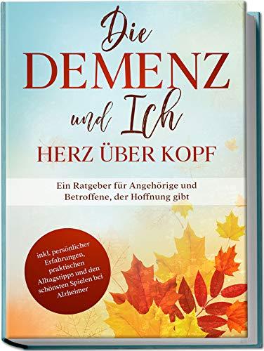Die Demenz und Ich - Herz über Kopf: Ein Ratgeber für Angehörige und Betroffene, der Hoffnung gibt | inkl. persönlicher Erfahrungen, praktischen Alltagstipps und den schönsten Spielen bei Alzheimer