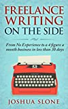 Freelance Writing On The Side: From No Experience to a 4 Figure a Month Business in Less Than 30 Day...