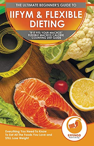 IIFYM & Flexible Dieting: The Ultimate Beginner's 'If It Fits Your Macros' Flexible Macros Calorie Counting Diet Guide - Everything You Need To Know To Eat All The Foods You Love and STILL Lose Weight