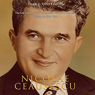 Nicolae Ceaușescu: The Life and Legacy of Romania's Notorious Dictator During the Cold War cover art