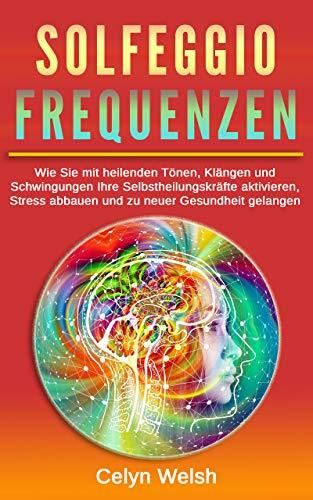 Solfeggio Frequenzen: Wie Sie mit heilenden Tönen, Klängen und Schwingungen Ihre Selbstheilungskräfte aktivieren, Stress abbauen und zu neuer Gesundheit gelangen