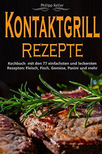 Kontaktgrill: Kontaktgrill Rezepte - Kochbuch mit den 77 einfachsten und leckersten Rezepten: Fisch, Fleisch, Gemüse, Panini und mehr