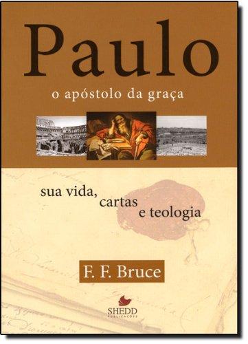Paulo, o apóstolo da graça : Sua vida, cartas e teologia
