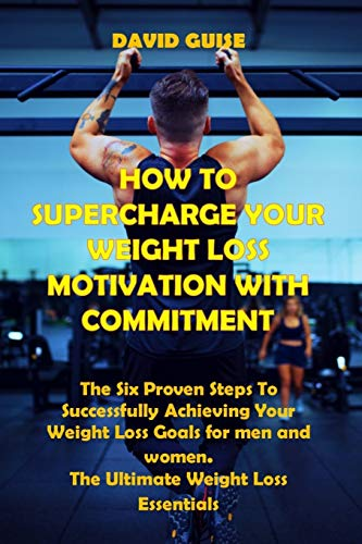 HOW TO SUPERCHARGE YOUR WEIGHT LOSS MOTIVATION WITH COMMITMENT: The Six Proven Steps To Successfully Achieving Your Weight Loss Goals For men and women. The Ultimate Weight Loss Essentials