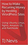 How to Make Recurring Money by Hosting WordPress Sites: Using Ubuntu Linux, Nginx, Amazon S3, and RamNode (English Edition)