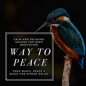 Way To Peace (Calm And Relaxing Sounds For Deep Meditation, Yoga Music, Peace & Music For Stress Relief)