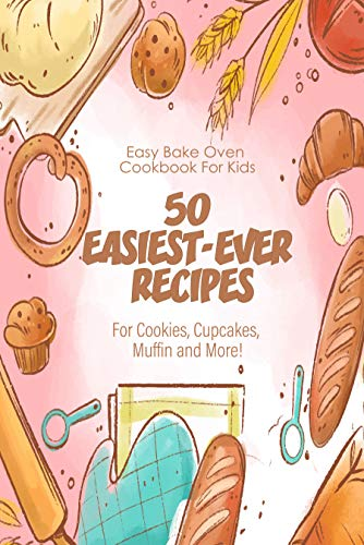 Easy Bake Oven Cookbook For Kids 50 Easiest-ever Recipes For Cookies, Cupcakes, Muffin And More: Baking Class Cookbook For Kids (English Edition)