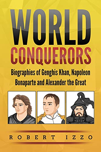 World Conquerors: Biographies of Genghis Khan, Napoleon Bonaparte and Alexander the Great