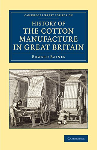 History of the Cotton Manufacture in Great Britain: With a Notice of its Early History in the East, and in All the Quarters of the Globe (Cambridge Library Collection - Technology)