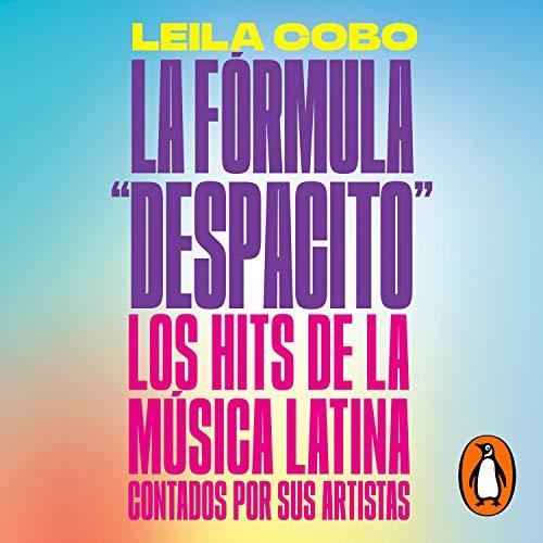 """La Fórmula """"Despacito"""" [The """"Despacito"""" Formula]: Los hits de la música latina contados por sus artistas"""