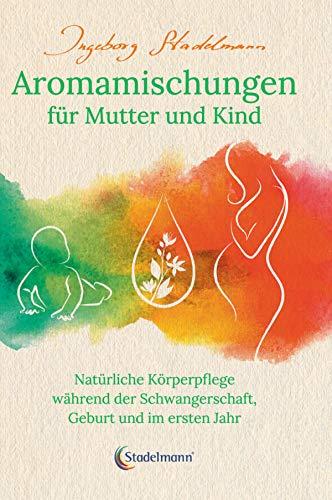 Aromamischungen für Mutter und Kind: Natürliche Körperpflege während der Schwangerschaft, Geburt und im ersten Jahr