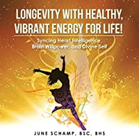 Longevity With Healthy, Vibrant Energy for Life!: Syncing Heart Intelligence, Brain Willpower, and Divine Self