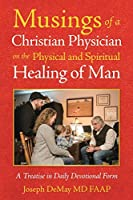 Musings of a Christian Physician on the Physical and Spiritual Healing of Man: A Treatise in Daily Devotional Form
