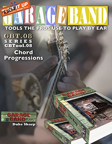Garage Band Theory – GBTool 08 Chord Progressions: excerpt from Garage Band Theory: Tools the Pros Use to Play by Ear (Garage Band Theory - Tools the Pro's Use to Play by Ear Book 9) (English Edition)