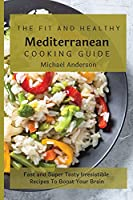The Fit and Healthy Mediterranean Cooking Guide: Fast and Super Tasty Irresistible Recipes To Boost Your Brain