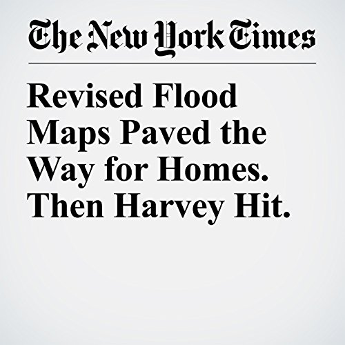 Revised Flood Maps Paved the Way for Homes. Then Harvey Hit. copertina