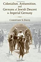 Colonialism, Antisemitism, and Germans of Jewish Descent in Imperial Germany (Social History, Popular Culture, and Politics in Germany)