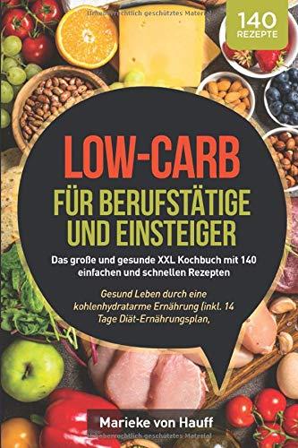 Low-Carb für Berufstätige und Einsteiger: Das große und gesunde XXL Kochbuch mit 140 einfachen und schnellen Rezepten: Gesund Leben durch eine ... Nährwertangaben & Zubereitungsdauer)