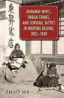 Runaway Wives, Urban Crimes, and Survival Tactics in Wartime Beijing, 1937–1949 (Harvard East Asian Monographs)