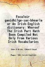 FocaloãœâIr Gaoidhilge-Sax-BheãœâArla, Or An Irish-English Dictionary. Whereof The Irish Part Hath Been Compiled Not Only From Various Irish Vocabularies, Particularly That Of Mr. Edward Lhuyd; But Also From A Great Variety Of The Best Irish Manusc