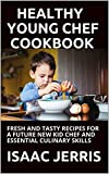 HEALTHY YOUNG CHEF COOKBOOK: FRESH AND TASTY RECIPES FOR A FUTURE NEW KID CHEF AND ESSENTIAL CULINARY SKILLS (English Edition)