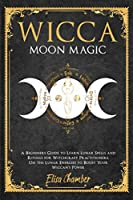 Wicca Moon Magic: A Beginners Guide to Learn Lunar Spells and Rituals for Witchcraft Practitioners. Use Moon Energies to Boost Your Wiccan's Power and Knowledge