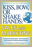 Kiss, Bow, or Shake Hands: Sales and Marketing: The Essential Cultural Guide - from Presentations and Promotions to Communicating and Closing