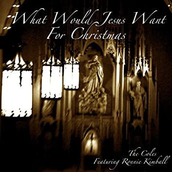 What Would Jesus Want for Christmas Featuring Ronnie Kimball