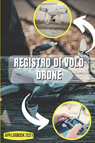 Registro di Volo Drone: APR LogBook 2021  Registro di volo APR   Resoconto delle Operazioni di Volo Del Drone   Per Pilota APR principiante e Esperto   15.24 x 22.86 cm (6 x 9 in)   100 Pagine