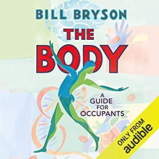 The Body      A Guide for Occupants              By:                                                                                                                                 Bill Bryson                               Narrated by:                                                                                                                                 Bill Bryson                      Length: Not Yet Known     Not rated yet     Overall 0.0