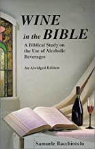 Wine in the Bible: A Biblical Study on the Use of Alcoholic Beverages, An Abridged Edition