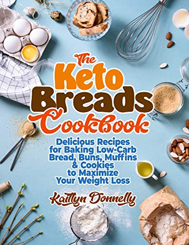 The Keto Breads Cookbook: Delicious Recipes for Baking Low-Carb Bread, Buns, Muffins & Cookies to Maximize Your Weight Loss