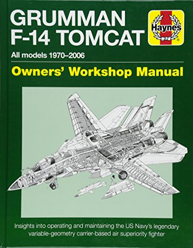 Haynes Grumman F-14 Tomcat Owners' Workshop Manual: All Models 1970-2006: Insights Into Operating and Maintaining the US Navy's Legendary Variable-Geometry Carrier-Based Air Superiority Fighter