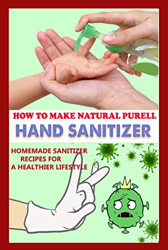 How To Make Natural Purell Hand Sanitizer - Homemade Sanitizer Recipes for A Healthier LifeStyle (English Edition)