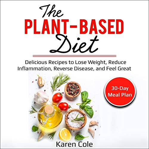 The Plant-Based Diet: Delicious Recipes to Lose Weight, Reduce Inflammation, Reverse Disease, and Feel Great cover art