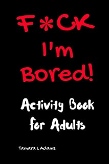F*ck I`m Bored! Activity Book For Adults