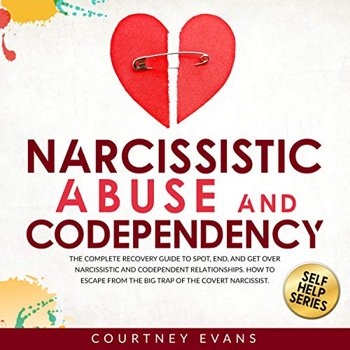 Narcissistic Abuse and Codependency: The Complete Recovery Guide to Spot, End, and Get Over Narcissistic and Codependent ...