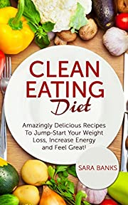 Clean Eating Diet: Amazingly Delicious Recipes To JumpStart Your Weight Loss, Increase Energy and Feel Great! (Clean Eating Cookbook Book 1)