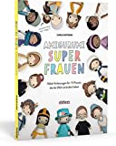 Amigurumi Superfrauen. Häkel-Anleitungen für 15 Frauen, die die Welt verändert haben: Von Kleopatra bis Greta Thunberg: berühmte Frauen aus Politik, Wissenschaft und Popkultur als Häkelfigur!