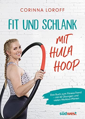 Fit und schlank mit Hula Hoop: Das Buch zum Fitness-Trend – mit 60 Übungen und vielen Workout-Plänen