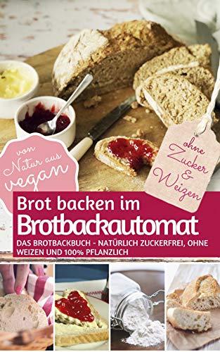 Brot backen im Brotbackautomat: Das Brotbackbuch - Natürlich zuckerfrei, ohne Weizen und 100% pflanzlich (REZEPTBUCH BACKEN OHNE ZUCKER 2)