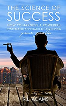 The Science of Success: How to Harness a Powerful, Systematic Approach to Achieving Your Goals (Success Books Series Book 1) by [R.L. Adams]
