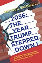 2036: The Year Trump Stepped Down!: A Horrifying, Factual Account Sent Back In Time (Through 3 Black Holes) to Some Random, Hack Writer