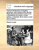 A Short Introduction to English Grammar: With Critical Notes. by the Right Reverend Robert Lowth, D.D. Lord Bishop of London. a New Edition, Corrected. [Five Lines in Latin from Cicero].