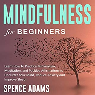 Mindfulness for Beginners: Learn How to Practice Minimalism, Meditation, and Positive Affirmations to Declutter Your Mind, Reduce Anxiety and Improve Sleep                   By:                                                                                                                                 Spence Adams                               Narrated by:                                                                                                                                 Austin Walp                      Length: 3 hrs and 2 mins     25 ratings     Overall 5.0