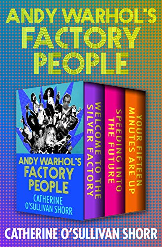 Andy Warhol's Factory People: Welcome to the Silver Factory, Speeding into the Future, and Your Fifteen Minutes Are Up (English Edition)