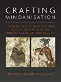 Crafting Minoanisation: Textiles, Crafts Production & Social Dynamics in the Bronze Age Southern Aegean (Ancient Textiles)